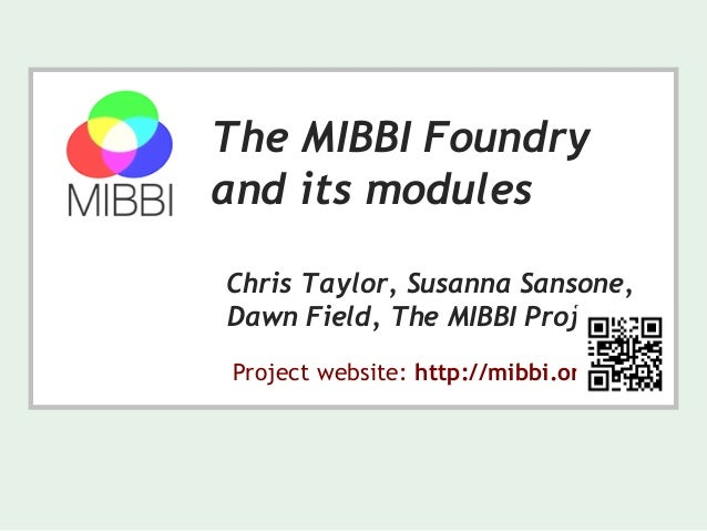 The MIBBI Foundry and its modules Chris Taylor, Susanna Sansone, Dawn Field, The MIBBI Project Project website: http://mib...