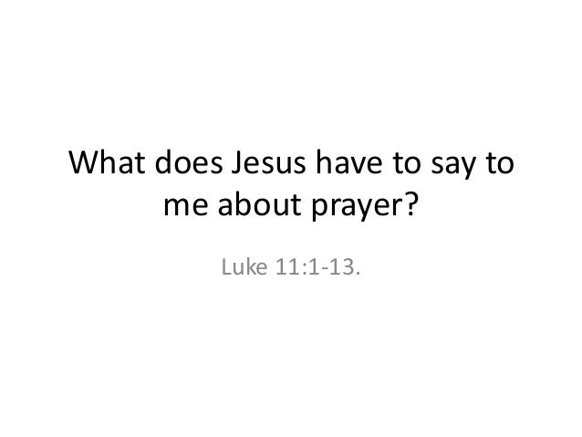 What does Jesus have to say to me about prayer? Luke 11:1-13.