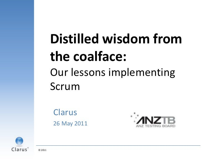 Distilled wisdom from the coalface:Our lessons implementing Scrum<br />Clarus <br />26 May 2011<br />