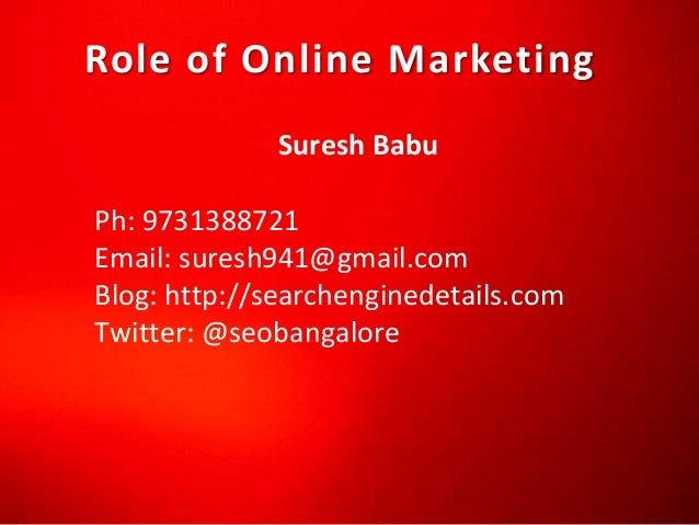 Role of Online Marketing Suresh Babu Ph: 9731388721 Email: suresh941@gmail.com Blog: http://searchenginedetails.com Twitte...