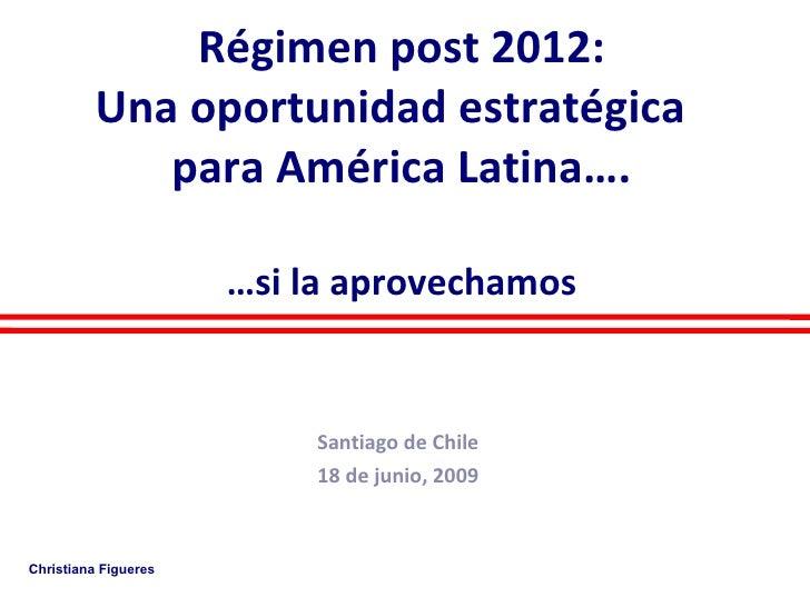 Régimen post 2012: Una oportunidad estratégica  para América Latina…. …si la aprovechamos   Santiago de Chile 18 de junio,...