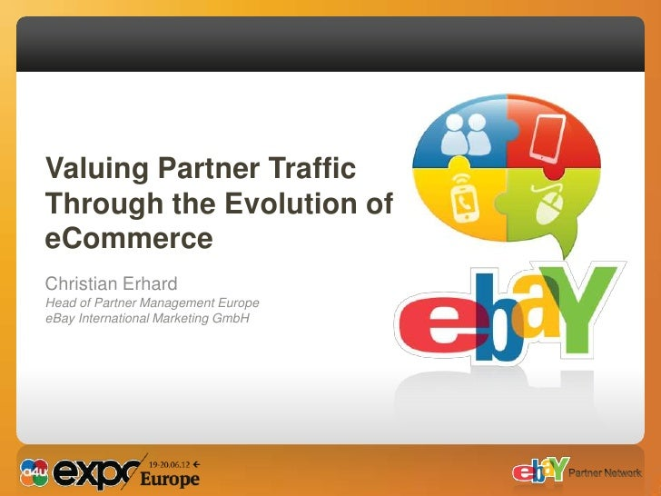 Valuing Partner TrafficThrough the Evolution ofeCommerceChristian ErhardHead of Partner Management EuropeeBay Internationa...