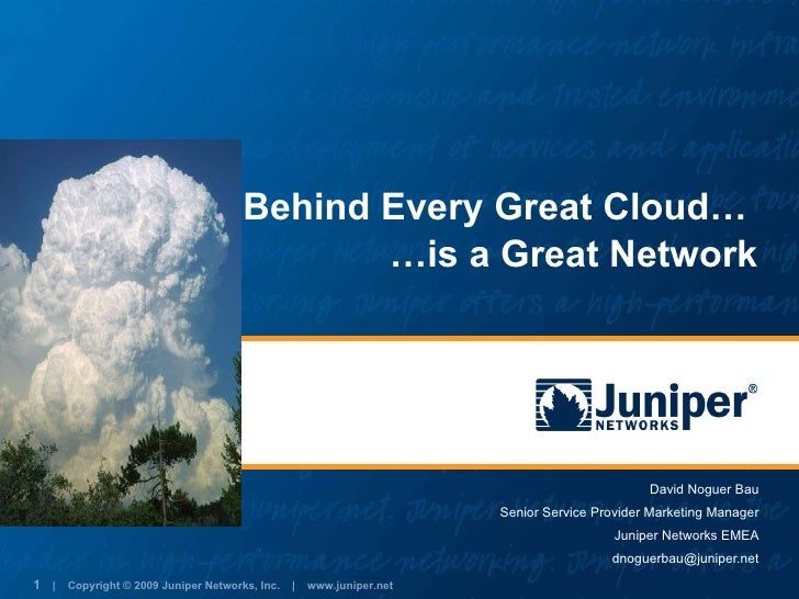 Behind Every Great Cloud…  David Noguer Bau Senior Service Provider Marketing Manager Juniper Networks EMEA [email_address...