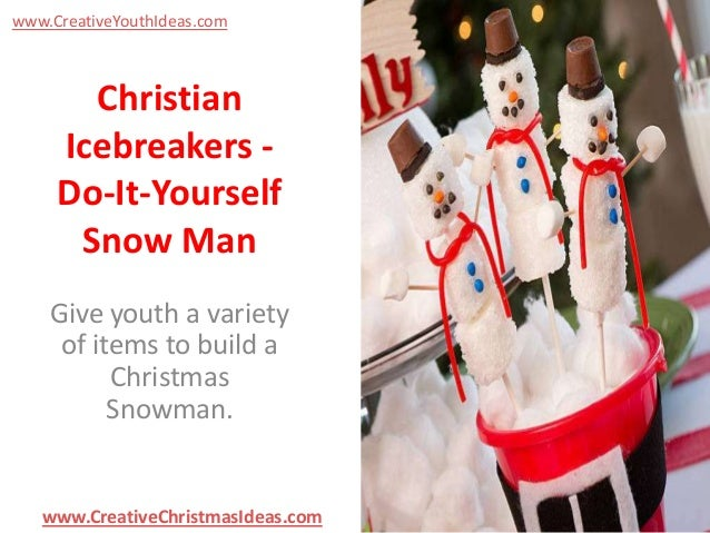 www.CreativeYouthIdeas.com  Christian Icebreakers Do-It-Yourself Snow Man Give youth a variety of items to build a Christm...