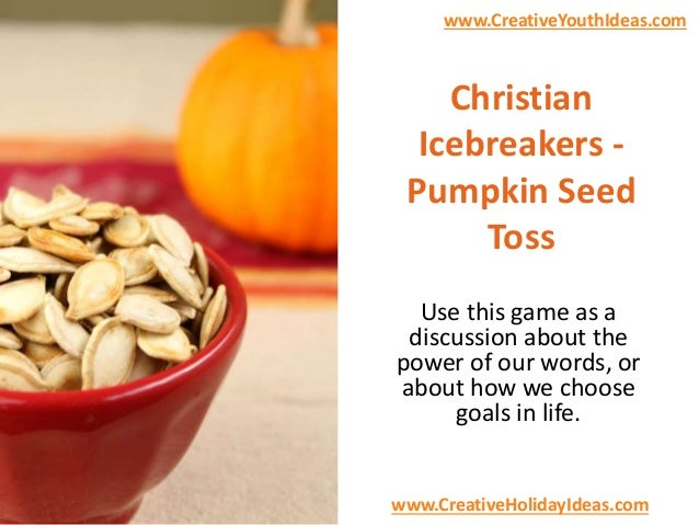 www.CreativeYouthIdeas.com  Christian Icebreakers Pumpkin Seed Toss Use this game as a discussion about the power of our w...
