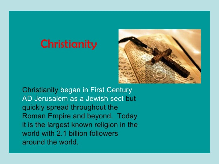 Christianity  began in First Century AD Jerusalem as a Jewish sect  but quickly spread throughout the Roman Empire and bey...