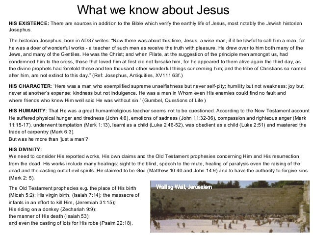 What we know about JesusHIS EXISTENCE: There are sources in addition to the Bible which verify the earthly life of Jesus, ...