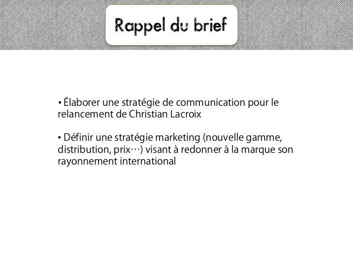 Rappel du brief• Élaborer une stratégie de communication pour lerelancement de Christian Lacroix• Définir une stratégie ma...