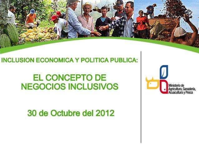 INCLUSION ECONOMICA Y POLITICA PUBLICA:       EL CONCEPTO DE     NEGOCIOS INCLUSIVOS       30 de Octubre del 2012