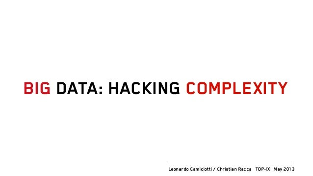 BIG DATA: HACKING COMPLEXITYLeonardo Camiciotti / Christian Racca TOP-IX May 2013