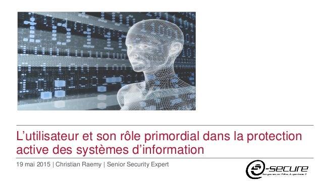 L'utilisateur et son rôle primordial dans la protection active des systèmes d'information 19 mai 2015 | Christian Raemy | ...