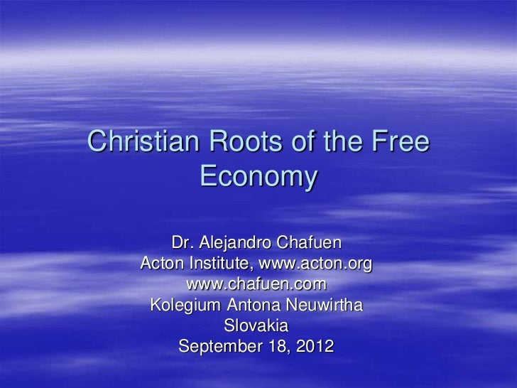 Christian Roots of the Free         Economy        Dr. Alejandro Chafuen    Acton Institute, www.acton.org          www.ch...