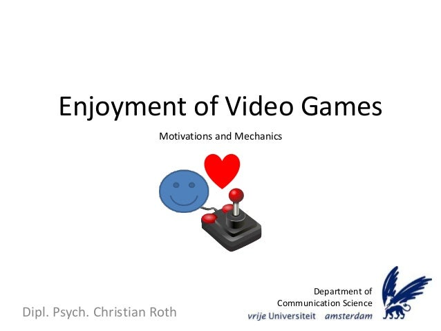 Enjoyment of Video Games Dipl. Psych. Christian Roth Department of Communication Science Motivations and Mechanics