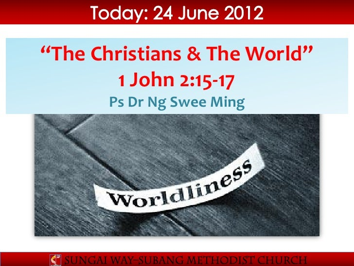 """The Christians & The World""       1 John 2:15-17       Ps Dr Ng Swee Ming"