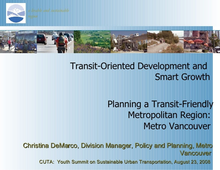Transit-Oriented Development and  Smart Growth Christina DeMarco, Division Manager, Policy and Planning, Metro Vancouver  ...