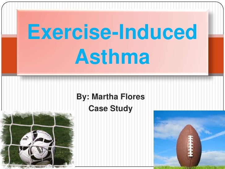 By: Martha Flores<br />Case Study<br />Exercise-Induced Asthma<br />