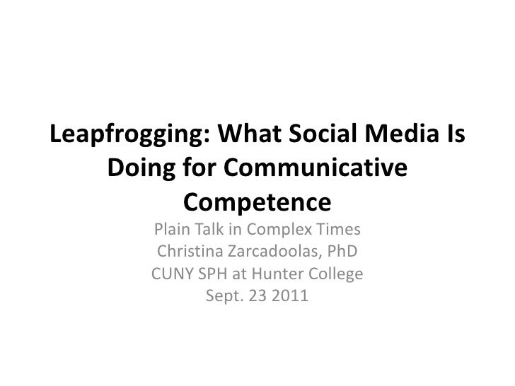 Leapfrogging: What Social Media Is Doing for Communicative Competence<br />Plain Talk in Complex Times<br />Christina Zarc...