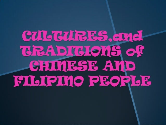 CULTURES,and TRADITIONS of CHINESE AND FILIPINO PEOPLE