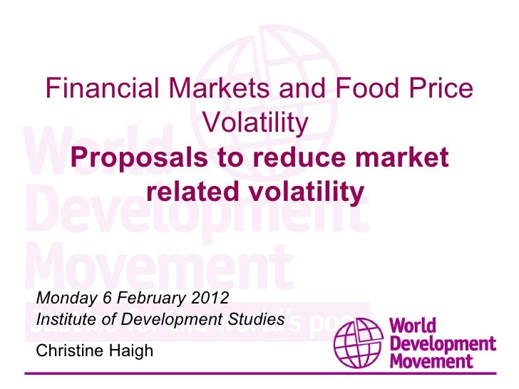 Financial Markets and Food Price Volatility  Proposals to reduce market related volatility  Monday 6 February 2012 Institu...