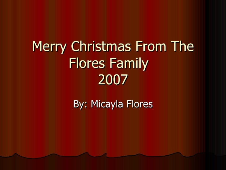 Merry Christmas From The Flores Family  2007 By: Micayla Flores