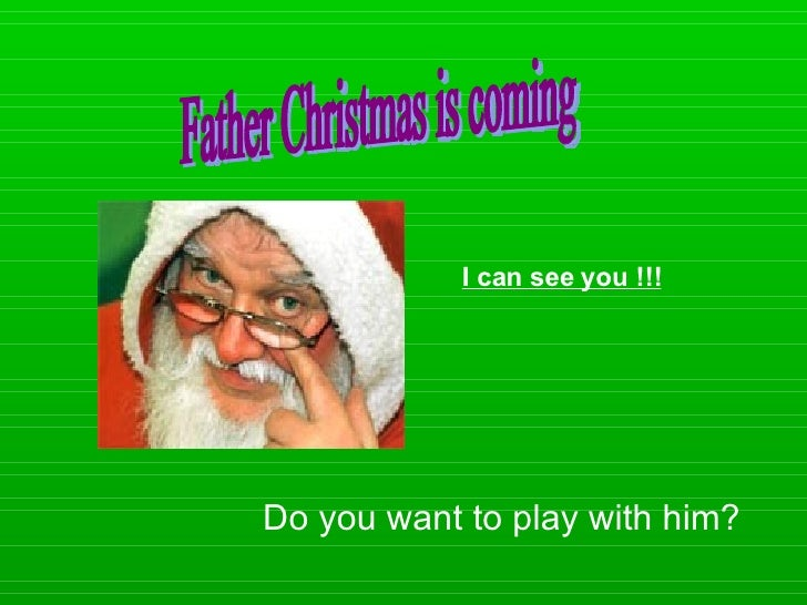 Do you want to play with him? I can see you !!! Father Christmas is coming