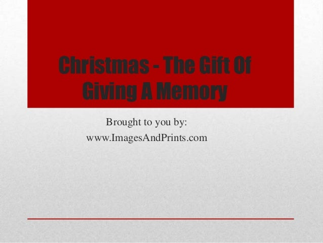 Christmas - The Gift Of  Giving A Memory      Brought to you by:   www.ImagesAndPrints.com