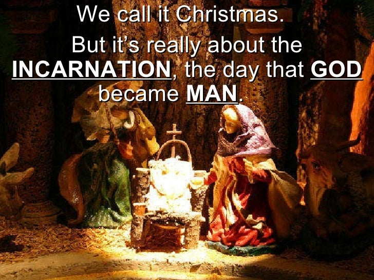 We call it Christmas.  But it's really about the  INCARNATION , the day that  GOD  became  MAN .