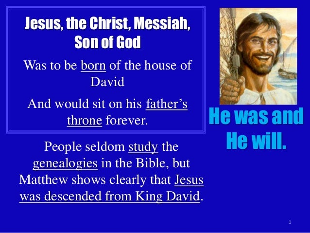 Jesus, the Christ, Messiah, Son of God Was to be born of the house of David And would sit on his father's throne forever. ...