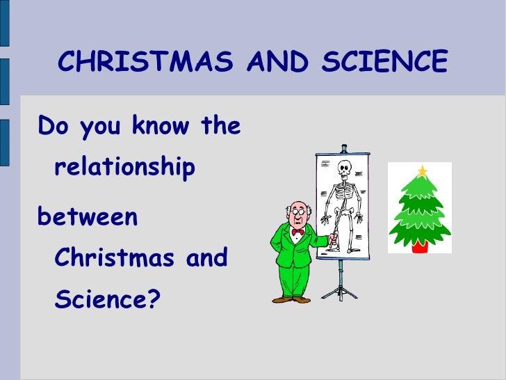 CHRISTMAS AND SCIENCE <ul><li>Do you know the relationship  </li></ul><ul><li>between Christmas and Science? </li></ul>