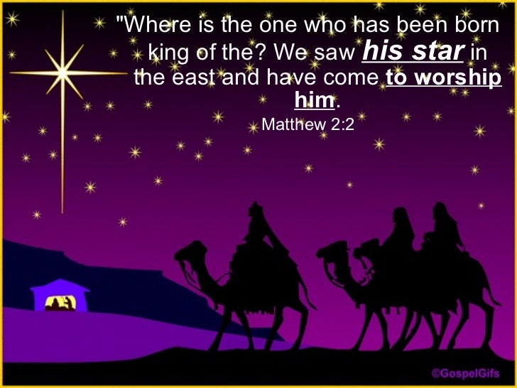 "<ul><li>""Where is the one who has been born king of the? We saw  his star  in the east and have come  to worship him ..."