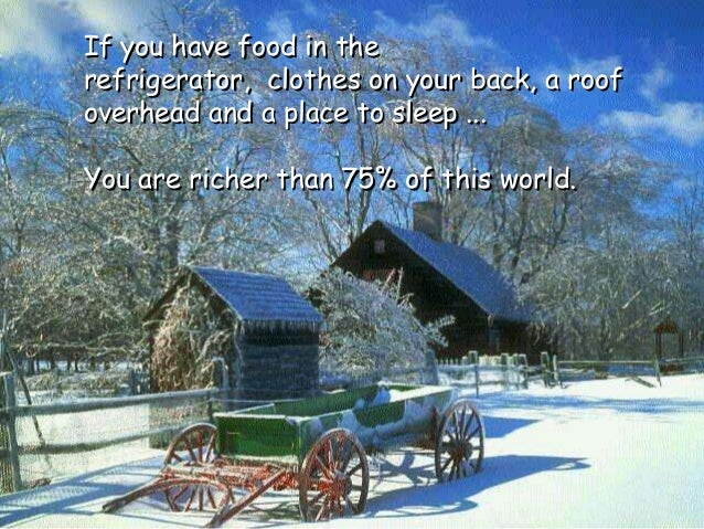If you have food in the refrigerator, clothes on your back, a roof overhead and a place to sleep ... You are richer than 7...