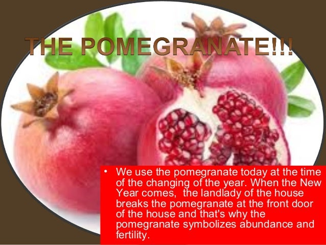 • We use the pomegranate today at the time  of the changing of the year. When the New  Year comes, the landlady of the hou...