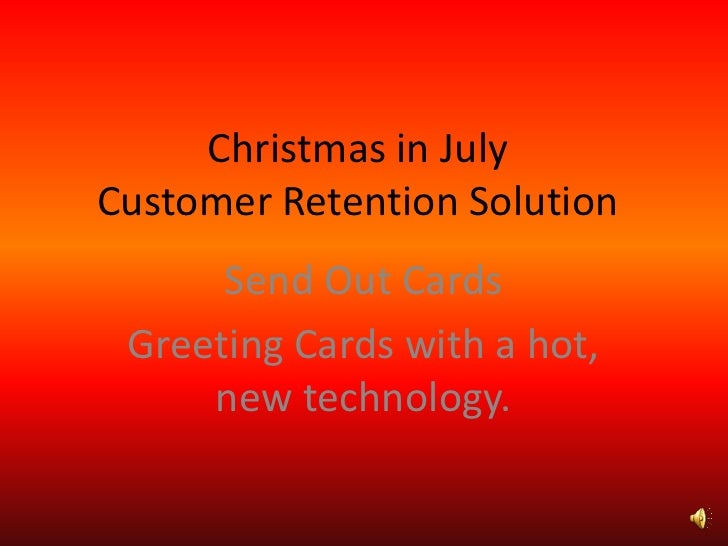 Christmas in JulyCustomer Retention Solution<br />Send Out Cards<br />Greeting Cards with a hot, new technology.<br />