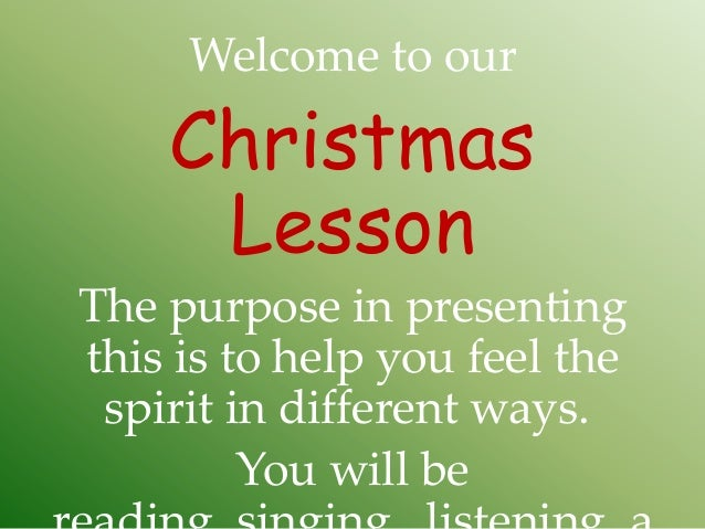 Welcome to our    Christmas     LessonThe purpose in presentingthis is to help you feel the spirit in different ways.     ...