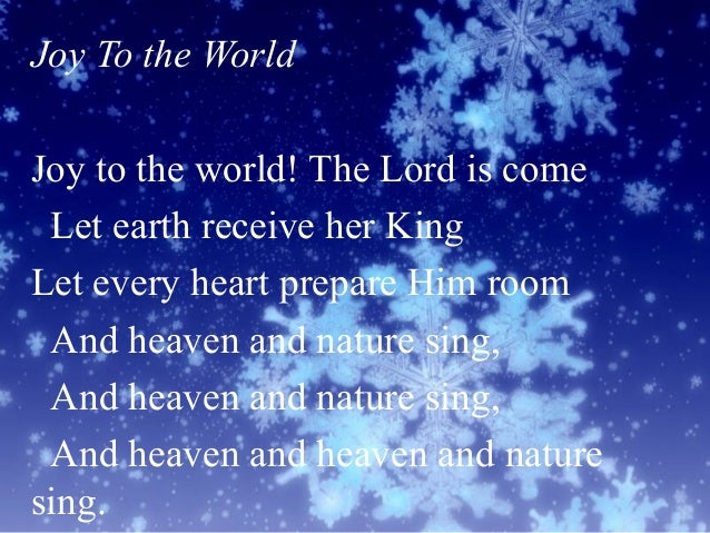 Joy To the World Joy to the world! The Lord is come Let earth receive her King Let every heart prepare Him room And heaven...