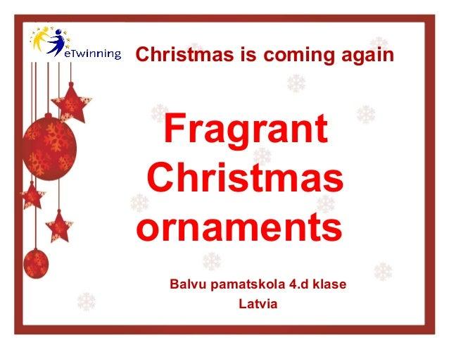 Christmas is coming again  Fragrant Christmas ornaments Balvu pamatskola 4.d klase Latvia