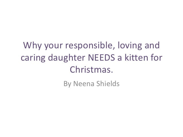 Why your responsible, loving andcaring daughter NEEDS a kitten for           Christmas.          By Neena Shields