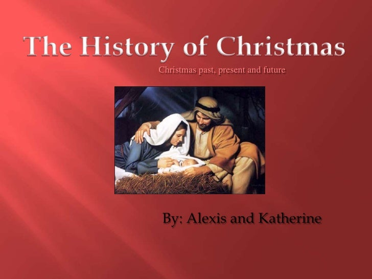 The History of Christmas<br />Christmas past, present and future<br />By: Alexis and Katherine<br />