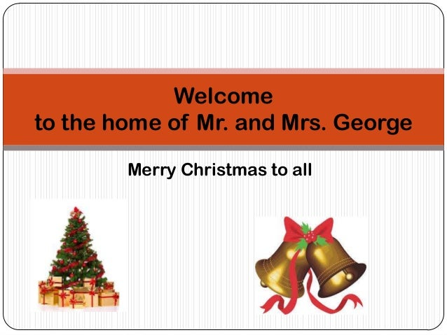 Welcome to the home of Mr. and Mrs. George Merry Christmas to all