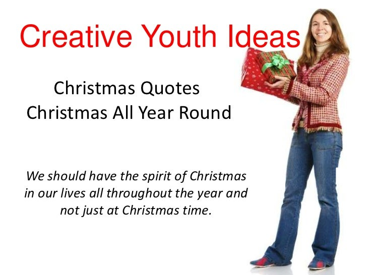 Creative Youth Ideas   Christmas QuotesChristmas All Year RoundWe should have the spirit of Christmasin our lives all thro...