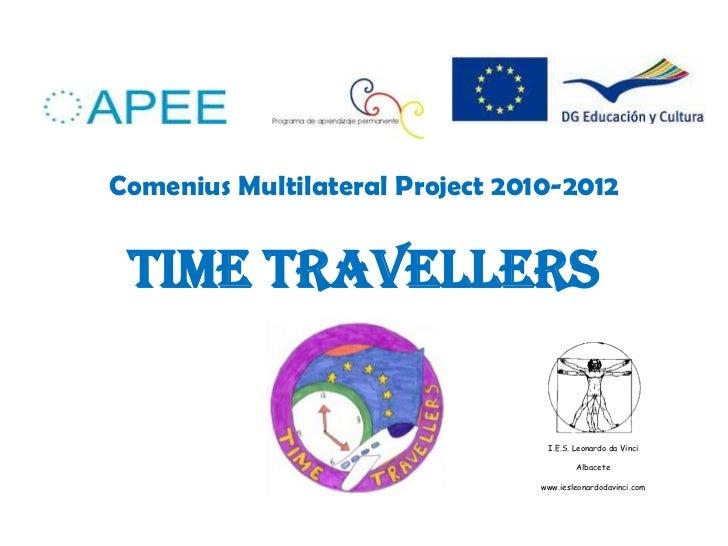 Comenius Multilateral Project 2010-2012TIME TRAVELLERS<br />I.E.S. Leonardo da Vinci<br />Albacete<br />www.iesleonardodav...