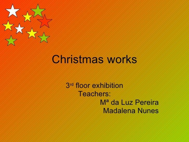 Christmas works 3 rd  floor exhibition Teachers: Mª da Luz Pereira Madalena Nunes