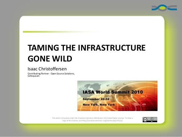 TAMING THE INFRASTRUCTURE GONE WILD Isaac Christoffersen Contributing Partner - Open Source Solutions, Colloquium  This wo...
