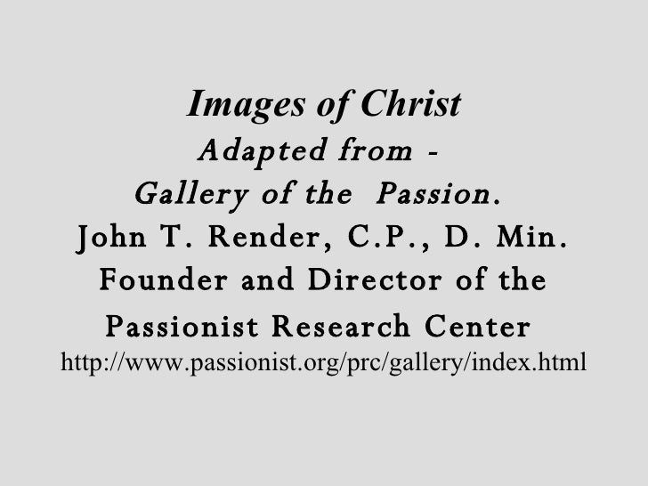 Images of Christ Adapted from -  Gallery of the  Passion .  John T. Render, C.P., D. Min. Founder and Director of the Pass...