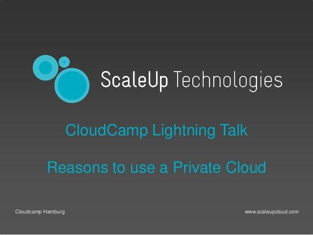 www.scaleupcloud.comCloudcamp Hamburg CloudCamp Lightning Talk Reasons to use a Private Cloud