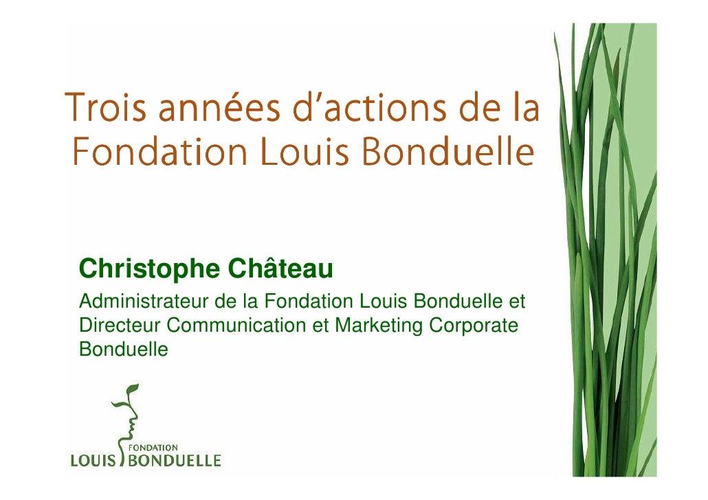 anné d'Trois années d'actions de laFondation Louis BonduelleChristophe ChâteauAdministrateur de la Fondation Louis Bonduel...