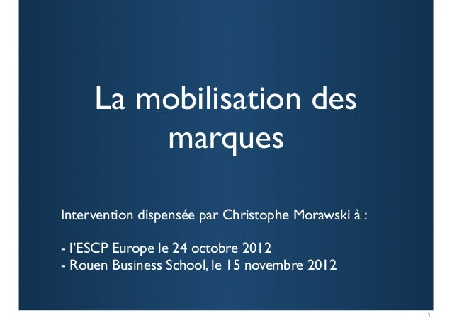 La mobilisation des         marquesIntervention dispensée par Christophe Morawski à :- l'ESCP Europe le 24 octobre 2012- R...