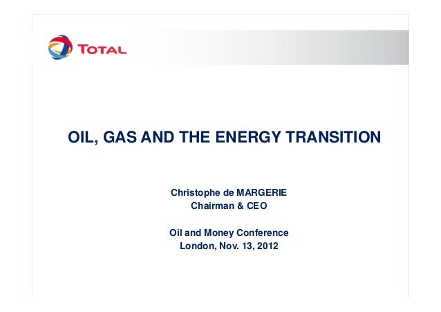 OIL, GAS AND THE ENERGY TRANSITION Christophe de MARGERIE Chairman & CEO Oil and Money Conference London, Nov. 13, 2012