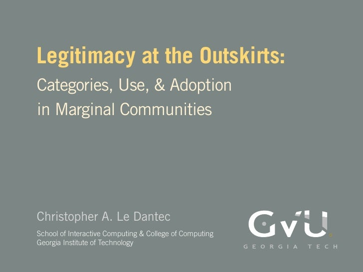 Legitimacy at the Outskirts: Categories, Use, & Adoption in Marginal Communities     Christopher A. Le Dantec School of In...