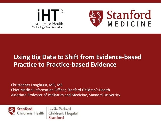 Using Big Data to Shift from Evidence-based Practice to Practice-based Evidence Christopher Longhurst, MD, MS Chief Medica...